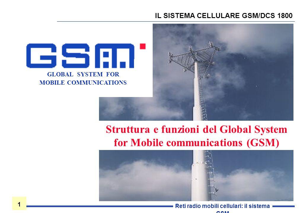 1 1 Reti radio mobili cellulari: il sistema GSM IL SISTEMA CELLULARE GSM/DCS 1800 Struttura e funzioni del Global System for Mobile communications (GS