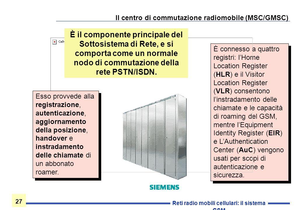 27 Reti radio mobili cellulari: il sistema GSM Il centro di commutazione radiomobile (MSC/GMSC) È connesso a quattro registri: lHome Location Register