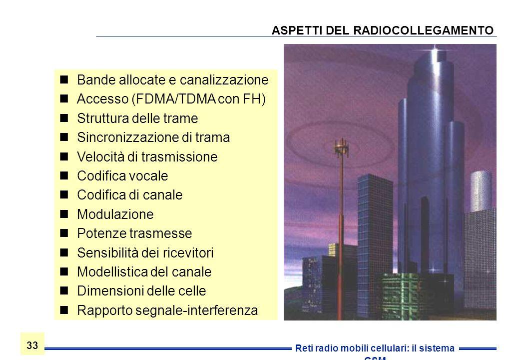 33 Reti radio mobili cellulari: il sistema GSM ASPETTI DEL RADIOCOLLEGAMENTO Bande allocate e canalizzazione Accesso (FDMA/TDMA con FH) Struttura dell