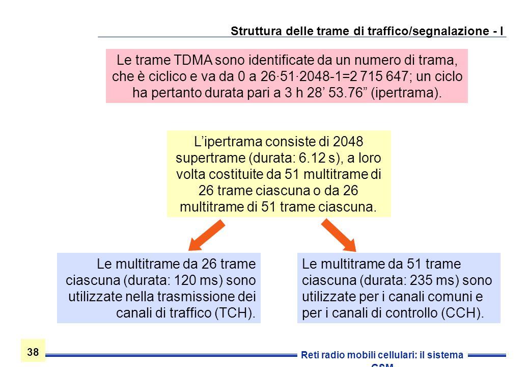 38 Reti radio mobili cellulari: il sistema GSM Struttura delle trame di traffico/segnalazione - I Le multitrame da 51 trame ciascuna (durata: 235 ms)
