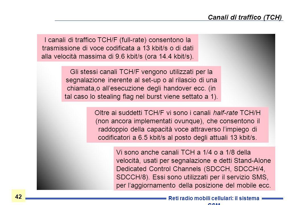 42 Reti radio mobili cellulari: il sistema GSM Canali di traffico (TCH) Vi sono anche canali TCH a 1/4 o a 1/8 della velocità, usati per segnalazione
