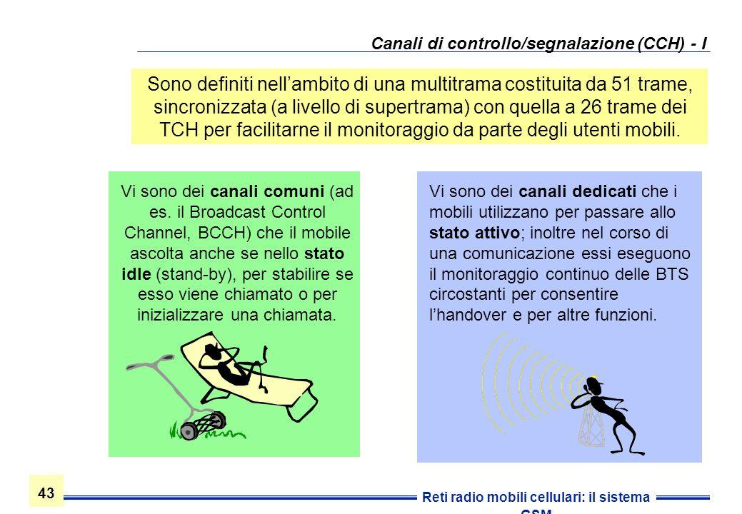 43 Reti radio mobili cellulari: il sistema GSM Canali di controllo/segnalazione (CCH) - I Vi sono dei canali dedicati che i mobili utilizzano per pass