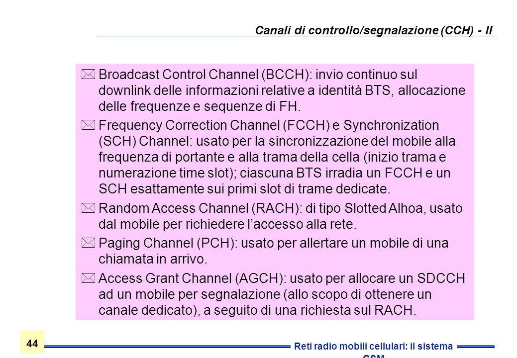 44 Reti radio mobili cellulari: il sistema GSM Canali di controllo/segnalazione (CCH) - II Broadcast Control Channel (BCCH): invio continuo sul downli