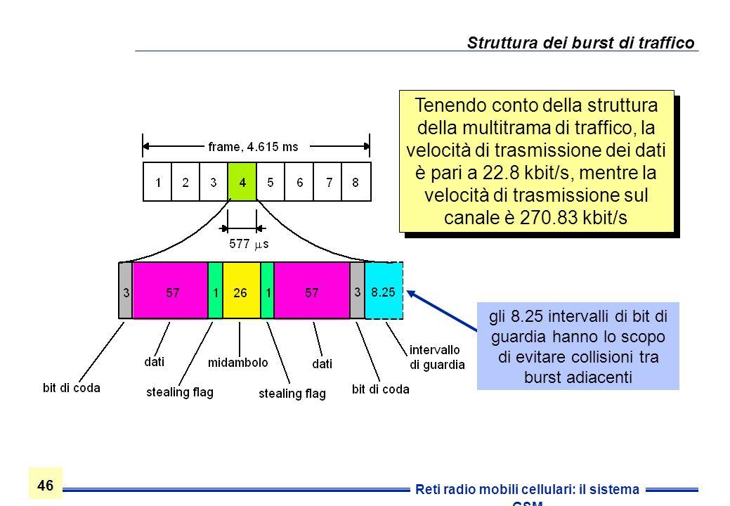 46 Reti radio mobili cellulari: il sistema GSM Struttura dei burst di traffico Tenendo conto della struttura della multitrama di traffico, la velocità