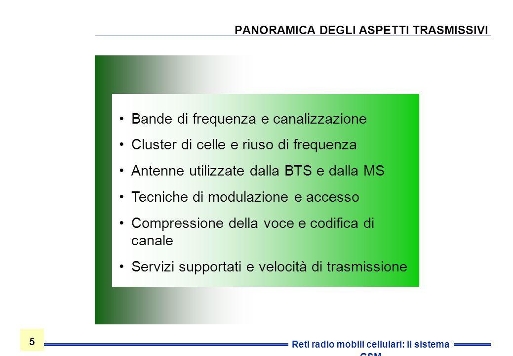 5 5 Reti radio mobili cellulari: il sistema GSM PANORAMICA DEGLI ASPETTI TRASMISSIVI Bande di frequenza e canalizzazione Cluster di celle e riuso di f