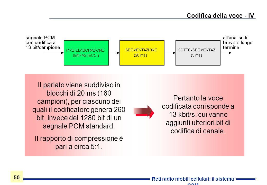 50 Reti radio mobili cellulari: il sistema GSM Codifica della voce - IV Pertanto la voce codificata corrisponde a 13 kbit/s, cui vanno aggiunti ulteri