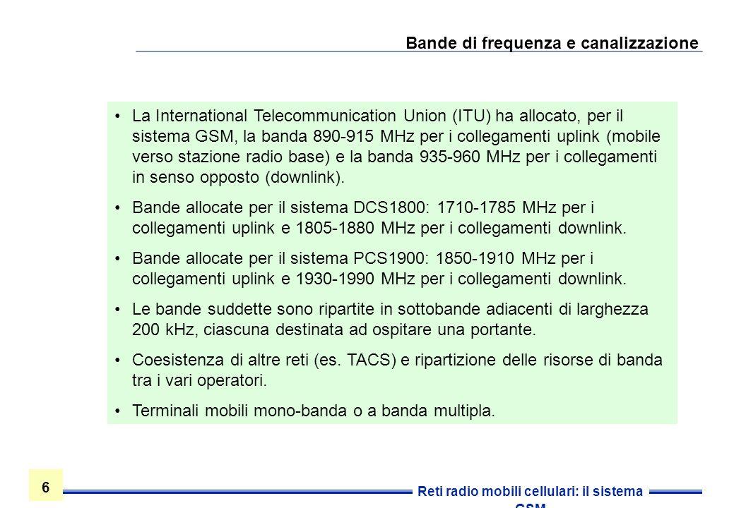 6 6 Reti radio mobili cellulari: il sistema GSM Bande di frequenza e canalizzazione La International Telecommunication Union (ITU) ha allocato, per il