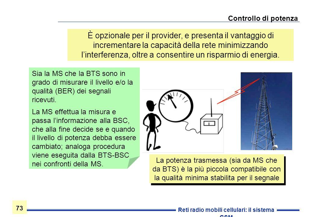 73 Reti radio mobili cellulari: il sistema GSM Controllo di potenza Sia la MS che la BTS sono in grado di misurare il livello e/o la qualità (BER) dei