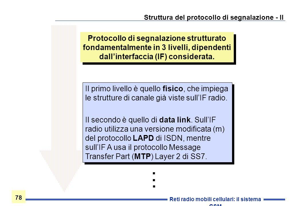 78 Reti radio mobili cellulari: il sistema GSM Struttura del protocollo di segnalazione - II Protocollo di segnalazione strutturato fondamentalmente i