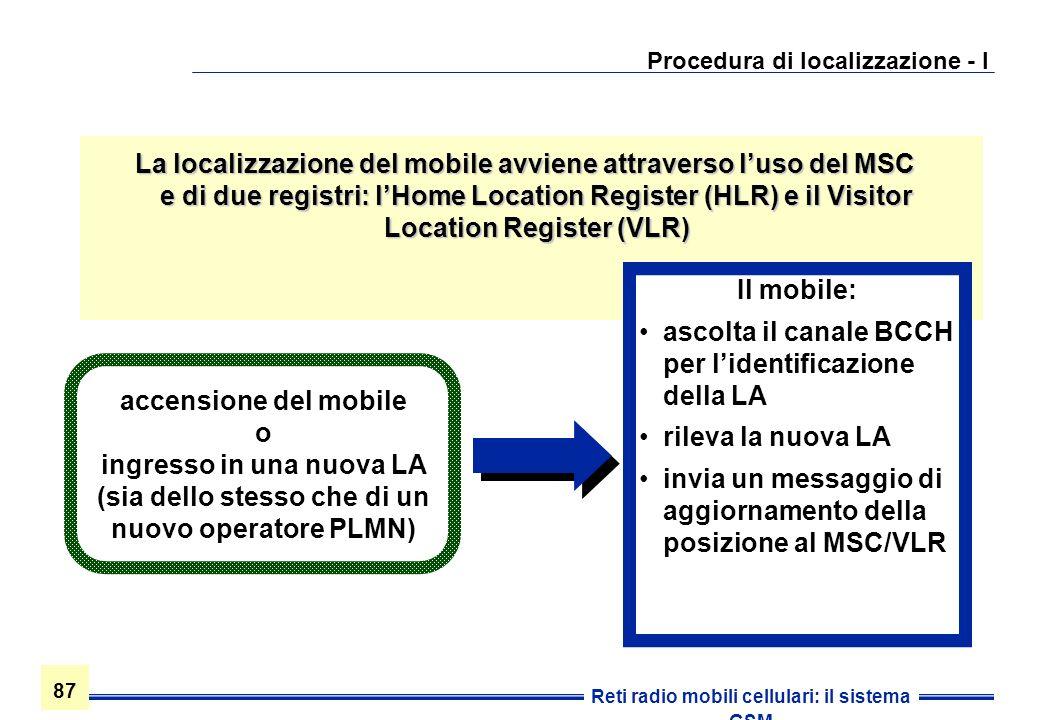 87 Reti radio mobili cellulari: il sistema GSM Procedura di localizzazione - I La localizzazione del mobile avviene attraverso luso del MSC e di due r