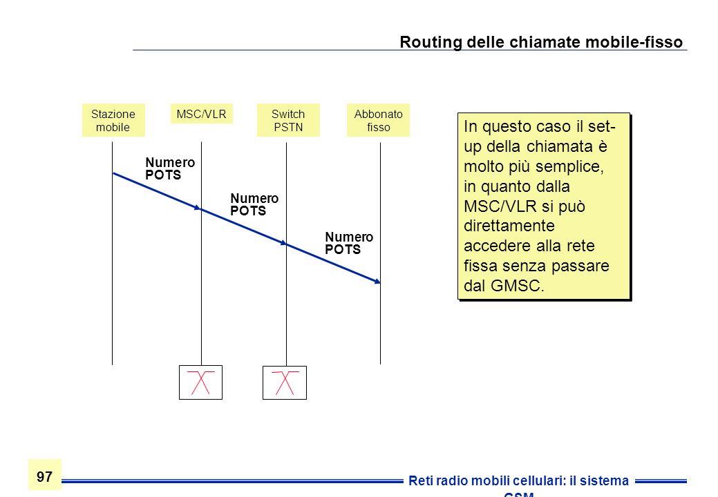 97 Reti radio mobili cellulari: il sistema GSM Routing delle chiamate mobile-fisso Stazione mobile MSC/VLRSwitch PSTN Abbonato fisso Numero POTS In qu