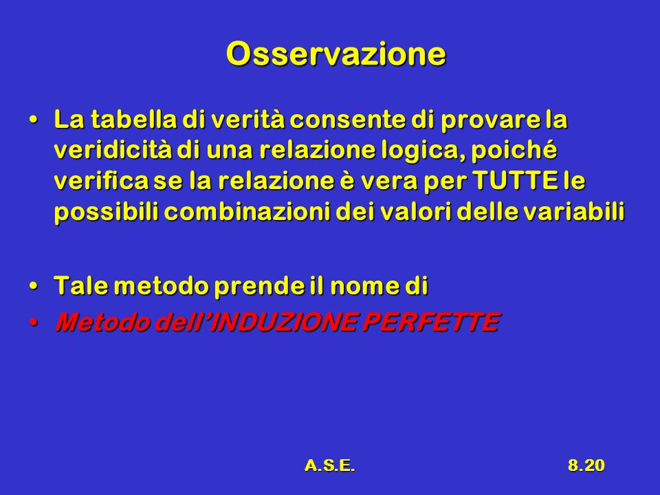 A.S.E.8.20 Osservazione La tabella di verità consente di provare la veridicità di una relazione logica, poiché verifica se la relazione è vera per TUT