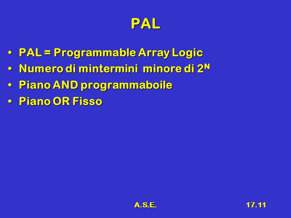 A.S.E.17.11 PAL PAL = Programmable Array LogicPAL = Programmable Array Logic Numero di mintermini minore di 2 NNumero di mintermini minore di 2 N Piano AND programmaboilePiano AND programmaboile Piano OR FissoPiano OR Fisso