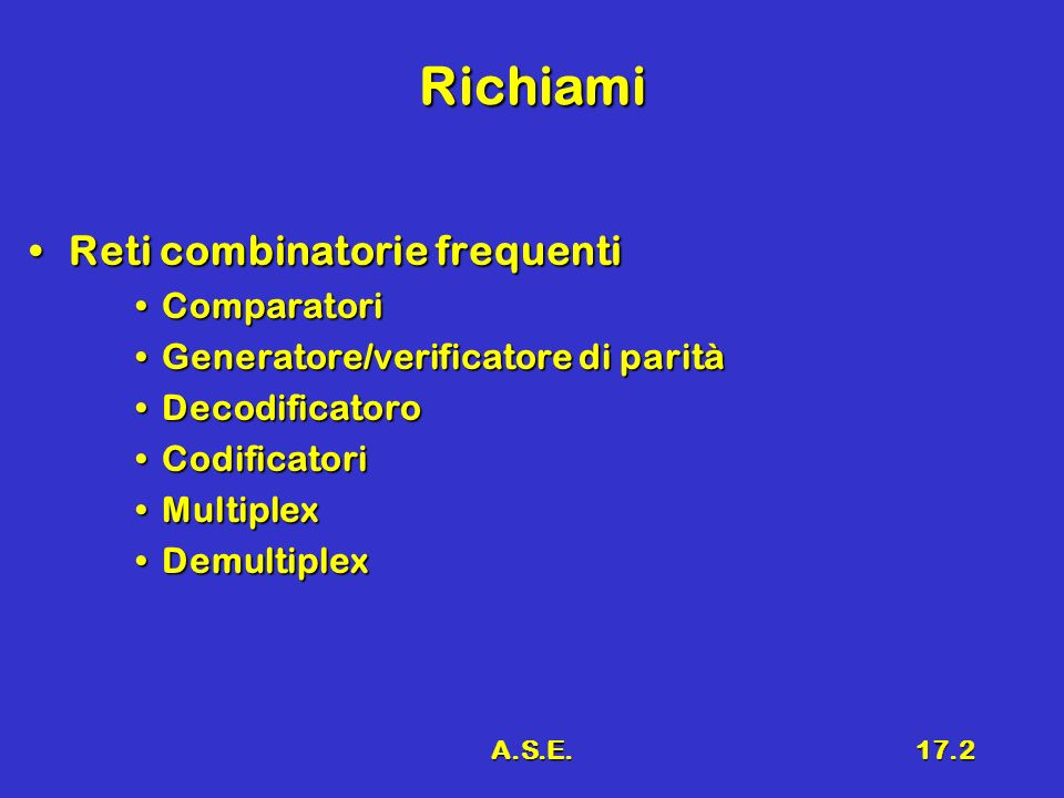A.S.E.17.2 Richiami Reti combinatorie frequentiReti combinatorie frequenti ComparatoriComparatori Generatore/verificatore di paritàGeneratore/verificatore di parità DecodificatoroDecodificatoro CodificatoriCodificatori MultiplexMultiplex DemultiplexDemultiplex