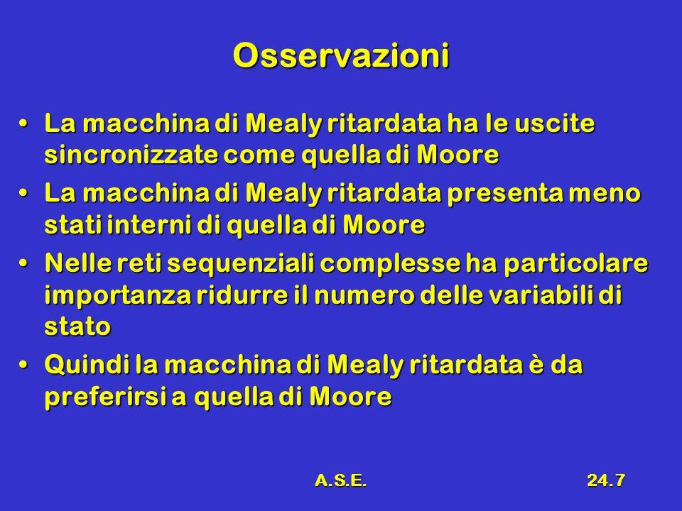 A.S.E.24.7 Osservazioni La macchina di Mealy ritardata ha le uscite sincronizzate come quella di MooreLa macchina di Mealy ritardata ha le uscite sinc