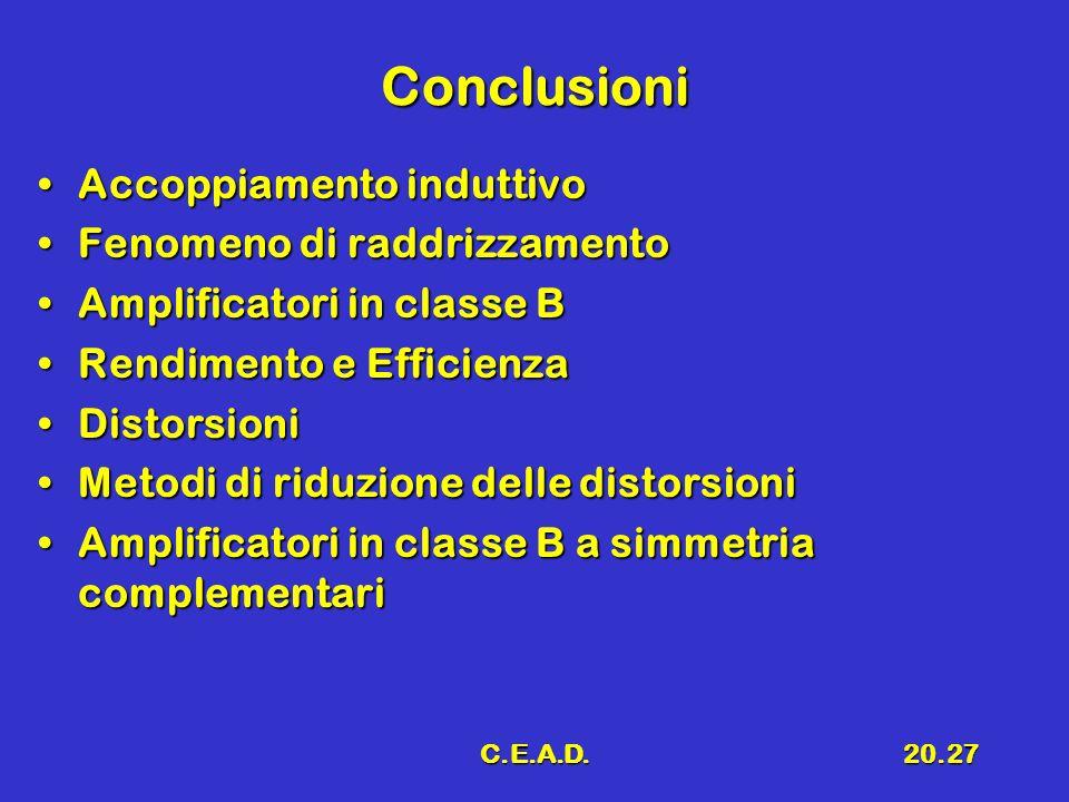 C.E.A.D.20.27 Conclusioni Accoppiamento induttivoAccoppiamento induttivo Fenomeno di raddrizzamentoFenomeno di raddrizzamento Amplificatori in classe BAmplificatori in classe B Rendimento e EfficienzaRendimento e Efficienza DistorsioniDistorsioni Metodi di riduzione delle distorsioniMetodi di riduzione delle distorsioni Amplificatori in classe B a simmetria complementariAmplificatori in classe B a simmetria complementari