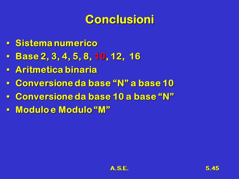 A.S.E.5.45 Conclusioni Sistema numericoSistema numerico Base 2, 3, 4, 5, 8, 10, 12, 16Base 2, 3, 4, 5, 8, 10, 12, 16 Aritmetica binariaAritmetica bina
