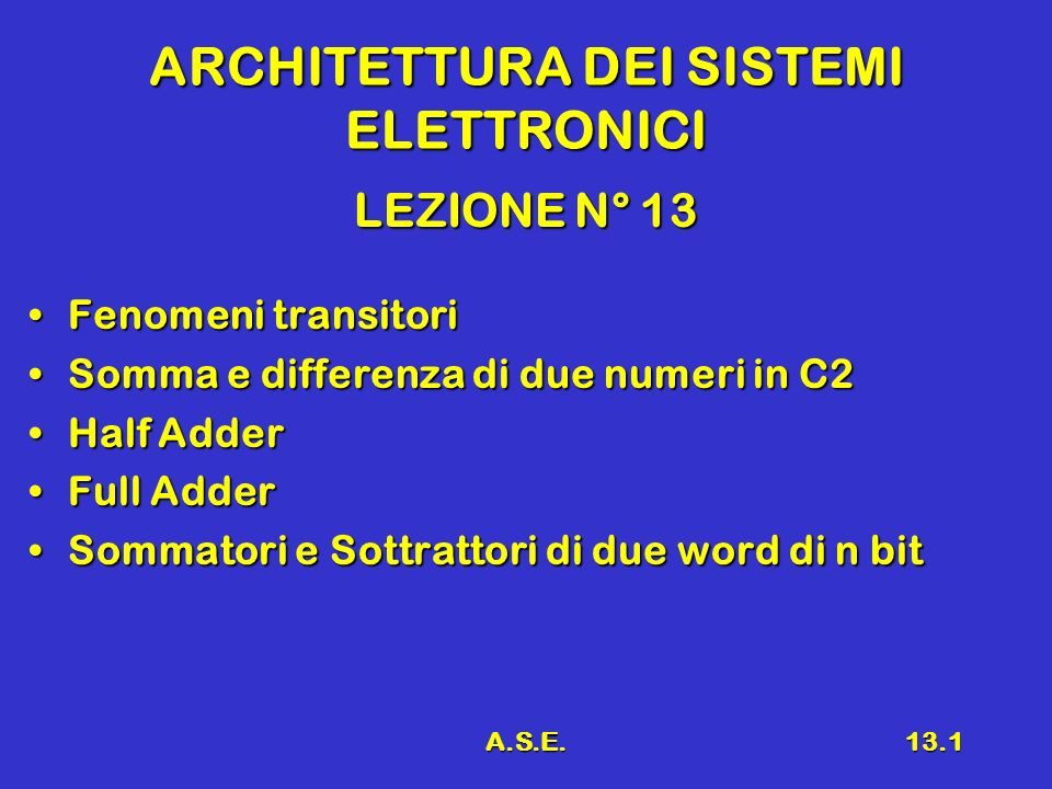 A.S.E.13.1 ARCHITETTURA DEI SISTEMI ELETTRONICI LEZIONE N° 13 Fenomeni transitoriFenomeni transitori Somma e differenza di due numeri in C2Somma e differenza di due numeri in C2 Half AdderHalf Adder Full AdderFull Adder Sommatori e Sottrattori di due word di n bitSommatori e Sottrattori di due word di n bit