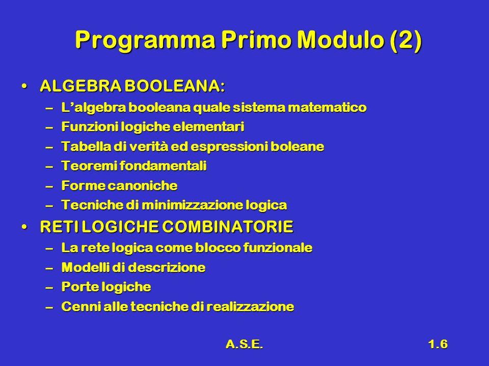 A.S.E.1.6 Programma Primo Modulo (2) ALGEBRA BOOLEANA:ALGEBRA BOOLEANA: –Lalgebra booleana quale sistema matematico –Funzioni logiche elementari –Tabe