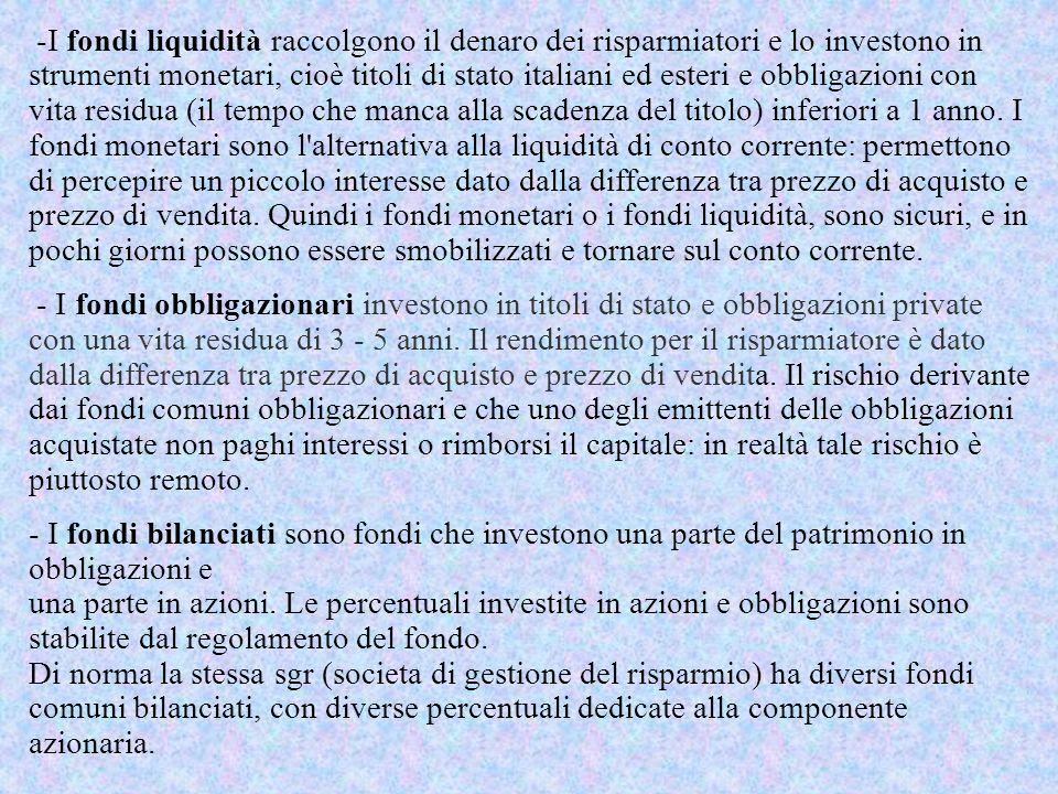 -I fondi liquidità raccolgono il denaro dei risparmiatori e lo investono in strumenti monetari, cioè titoli di stato italiani ed esteri e obbligazioni