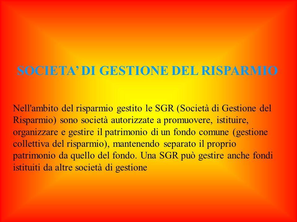 SOCIETA DI GESTIONE DEL RISPARMIO Nell'ambito del risparmio gestito le SGR (Società di Gestione del Risparmio) sono società autorizzate a promuovere,