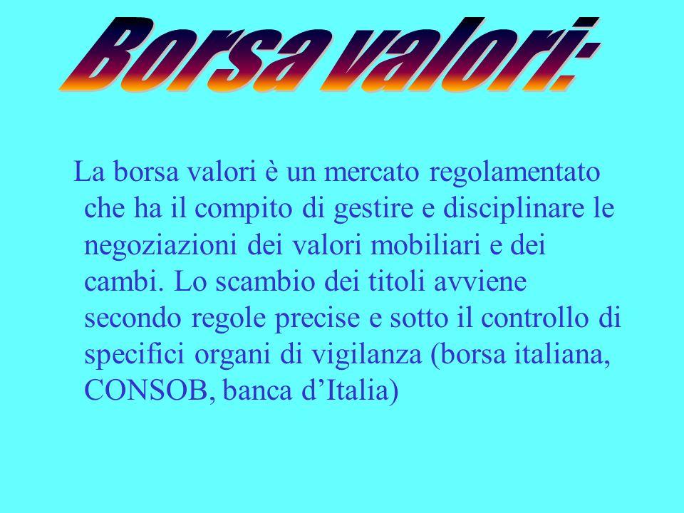 La borsa valori è un mercato regolamentato che ha il compito di gestire e disciplinare le negoziazioni dei valori mobiliari e dei cambi. Lo scambio de