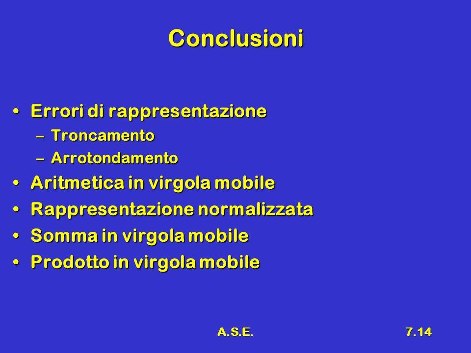 A.S.E.7.14 Conclusioni Errori di rappresentazioneErrori di rappresentazione –Troncamento –Arrotondamento Aritmetica in virgola mobileAritmetica in vir