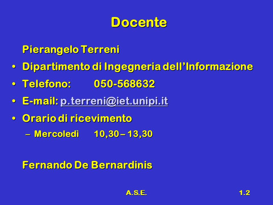 A.S.E.1.2 Docente Pierangelo Terreni Dipartimento di Ingegneria dellInformazioneDipartimento di Ingegneria dellInformazione Telefono:050-568632Telefono:050-568632 E-mail: p.terreni@iet.unipi.itE-mail: p.terreni@iet.unipi.itp.terreni@iet.unipi.it Orario di ricevimentoOrario di ricevimento –Mercoledì10,30 – 13,30 Fernando De Bernardinis