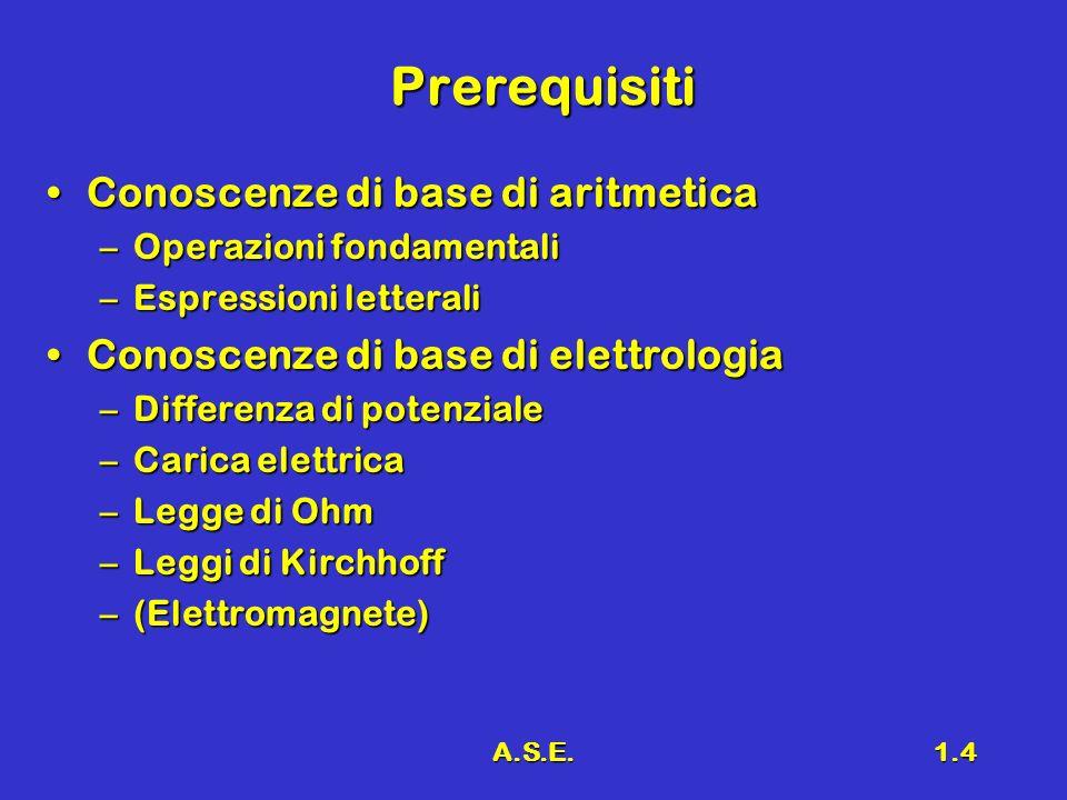 A.S.E.1.4 Prerequisiti Conoscenze di base di aritmeticaConoscenze di base di aritmetica –Operazioni fondamentali –Espressioni letterali Conoscenze di base di elettrologiaConoscenze di base di elettrologia –Differenza di potenziale –Carica elettrica –Legge di Ohm –Leggi di Kirchhoff –(Elettromagnete)