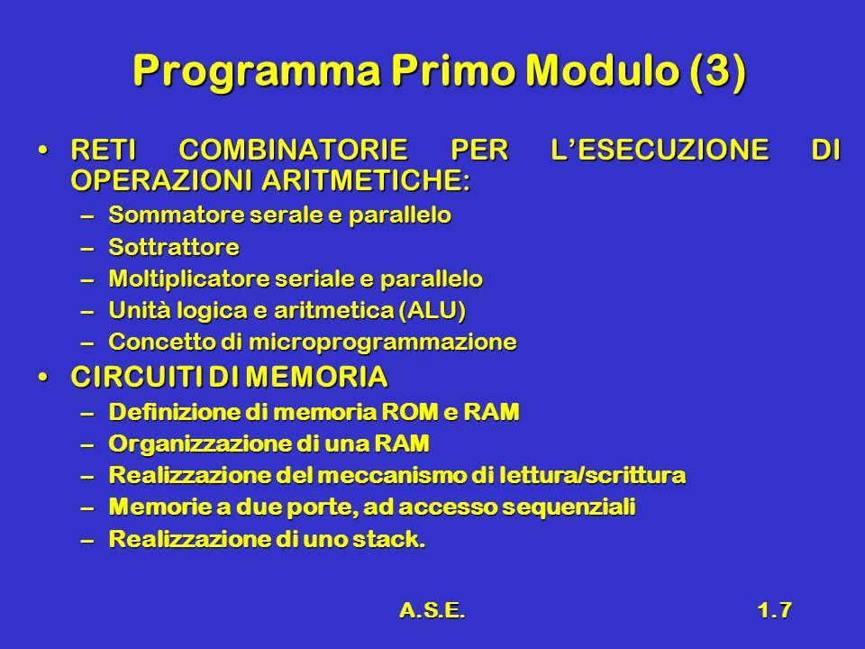 A.S.E.1.7 Programma Primo Modulo (3) RETI COMBINATORIE PER LESECUZIONE DI OPERAZIONI ARITMETICHE:RETI COMBINATORIE PER LESECUZIONE DI OPERAZIONI ARITMETICHE: –Sommatore serale e parallelo –Sottrattore –Moltiplicatore seriale e parallelo –Unità logica e aritmetica (ALU) –Concetto di microprogrammazione –Concetto di microprogrammazione CIRCUITI DI MEMORIACIRCUITI DI MEMORIA –Definizione di memoria ROM e RAM –Organizzazione di una RAM –Realizzazione del meccanismo di lettura/scrittura –Memorie a due porte, ad accesso sequenziali –Realizzazione di uno stack.