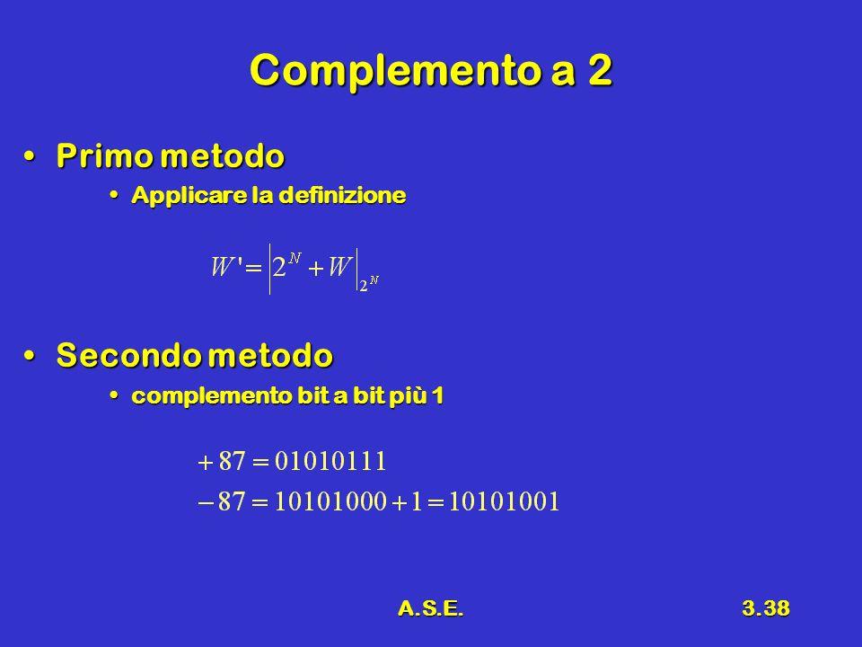 A.S.E.3.38 Complemento a 2 Primo metodoPrimo metodo Applicare la definizioneApplicare la definizione Secondo metodoSecondo metodo complemento bit a bit più 1complemento bit a bit più 1