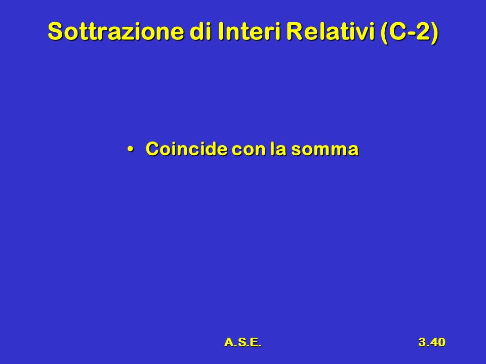 A.S.E.3.40 Sottrazione di Interi Relativi (C-2) Coincide con la sommaCoincide con la somma