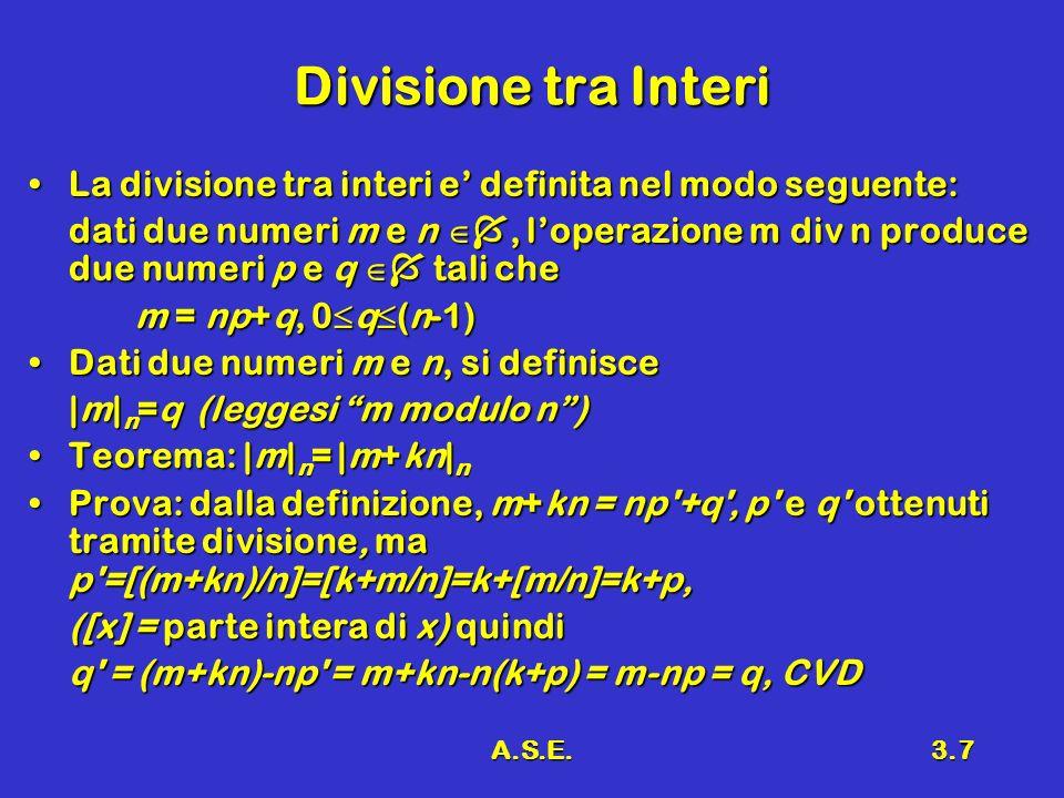 A.S.E.3.7 Divisione tra Interi La divisione tra interi e definita nel modo seguente:La divisione tra interi e definita nel modo seguente: dati due numeri m e n, loperazione m div n produce due numeri p e q tali che m = np+q, 0 q (n-1) Dati due numeri m e n, si definisceDati due numeri m e n, si definisce |m| n =q (leggesi m modulo n) Teorema: |m| n = |m+kn| nTeorema: |m| n = |m+kn| n Prova: dalla definizione, m+kn = np +q , p e q ottenuti tramite divisione, ma p =[(m+kn)/n]=[k+m/n]=k+[m/n]=k+p,Prova: dalla definizione, m+kn = np +q , p e q ottenuti tramite divisione, ma p =[(m+kn)/n]=[k+m/n]=k+[m/n]=k+p, ([x] = parte intera di x) quindi q = (m+kn)-np = m+kn-n(k+p) = m-np = q, CVD