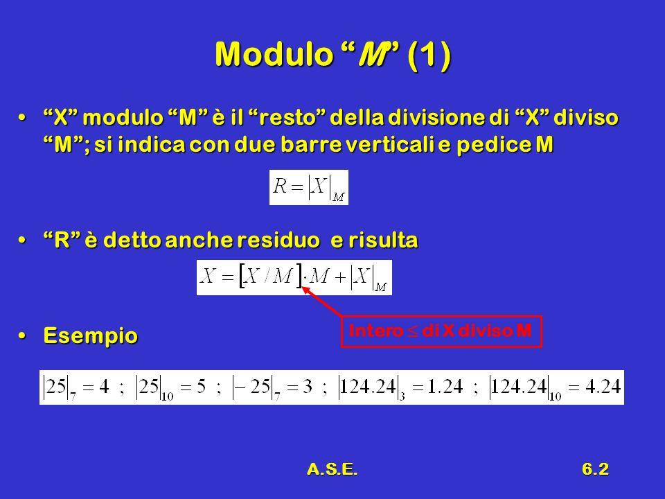 A.S.E.6.2 Modulo M (1) X modulo M è il resto della divisione di X diviso M; si indica con due barre verticali e pedice MX modulo M è il resto della divisione di X diviso M; si indica con due barre verticali e pedice M R è detto anche residuo e risultaR è detto anche residuo e risulta EsempioEsempio Intero di X diviso M