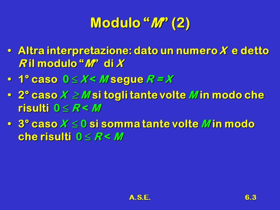 A.S.E.6.3 Modulo M (2) Altra interpretazione: dato un numero X e detto R il modulo M di XAltra interpretazione: dato un numero X e detto R il modulo M di X 1° caso 0 X < M segue R = X1° caso 0 X < M segue R = X 2° caso X M si togli tante volte M in modo che risulti 0 R < M2° caso X M si togli tante volte M in modo che risulti 0 R < M 3° caso X 0 si somma tante volte M in modo che risulti 0 R < M3° caso X 0 si somma tante volte M in modo che risulti 0 R < M