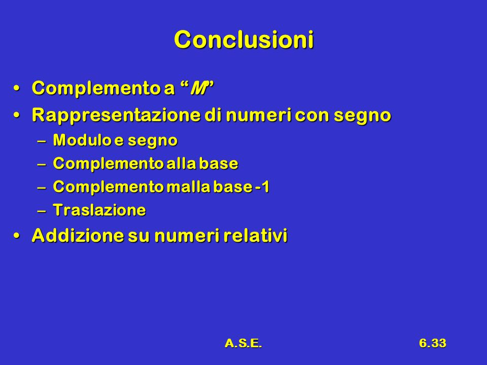A.S.E.6.33 Conclusioni Complemento a MComplemento a M Rappresentazione di numeri con segnoRappresentazione di numeri con segno –Modulo e segno –Complemento alla base –Complemento malla base -1 –Traslazione Addizione su numeri relativiAddizione su numeri relativi