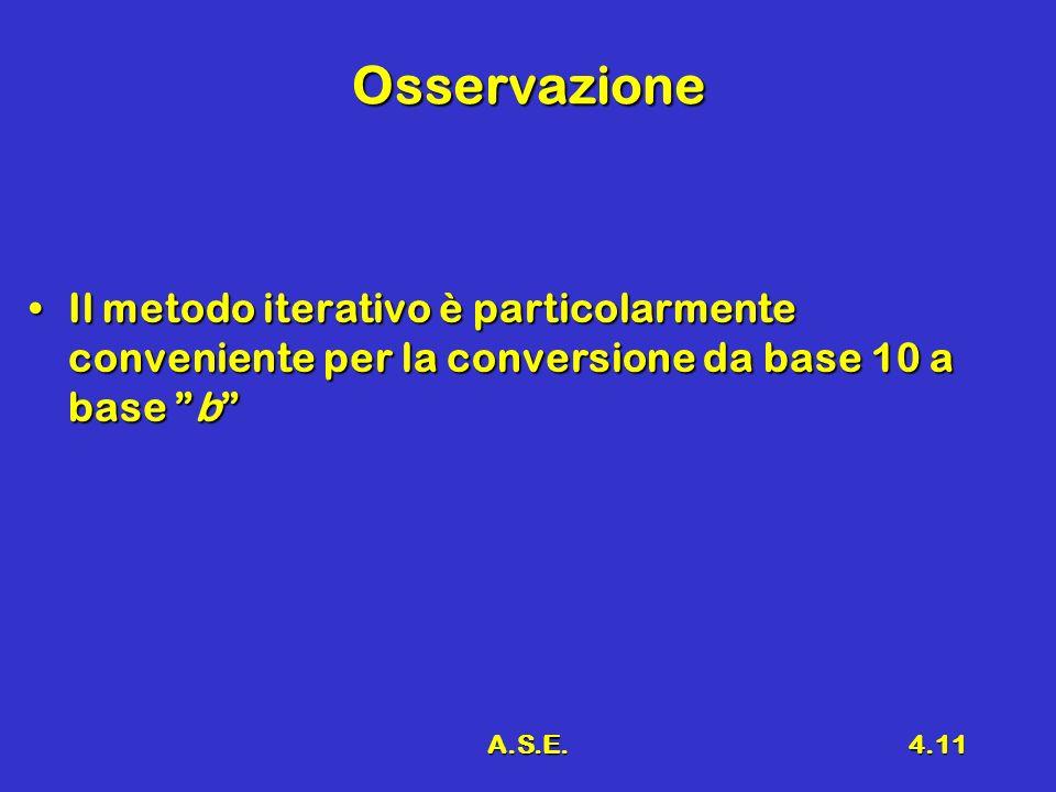 A.S.E.4.11 Osservazione Il metodo iterativo è particolarmente conveniente per la conversione da base 10 a base bIl metodo iterativo è particolarmente conveniente per la conversione da base 10 a base b