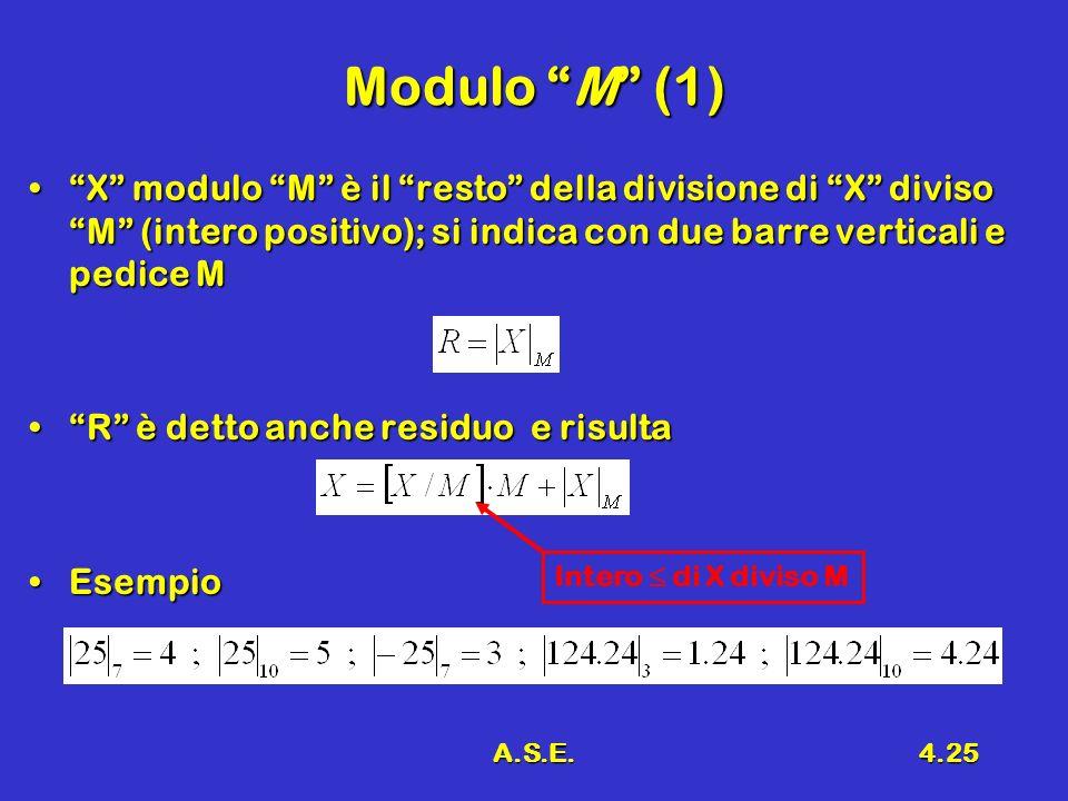 A.S.E.4.25 Modulo M (1) X modulo M è il resto della divisione di X diviso M (intero positivo); si indica con due barre verticali e pedice MX modulo M è il resto della divisione di X diviso M (intero positivo); si indica con due barre verticali e pedice M R è detto anche residuo e risultaR è detto anche residuo e risulta EsempioEsempio Intero di X diviso M