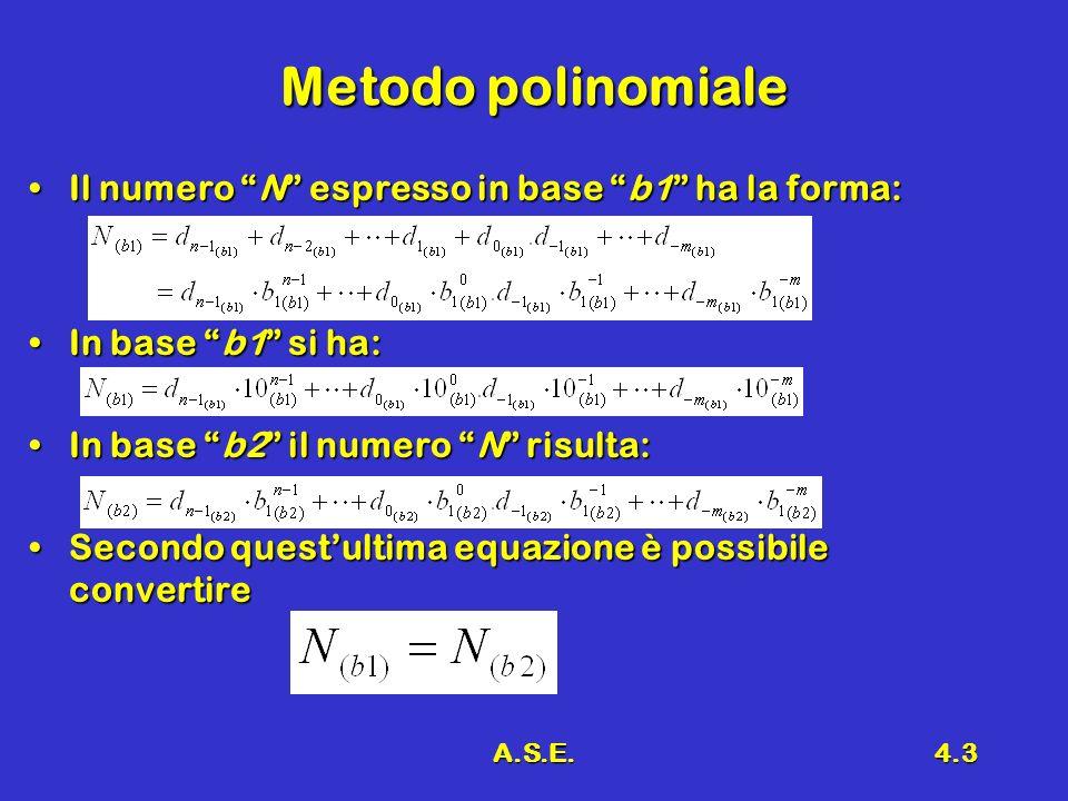 A.S.E.4.3 Metodo polinomiale Il numero N espresso in base b1 ha la forma:Il numero N espresso in base b1 ha la forma: In base b1 si ha:In base b1 si ha: In base b2 il numero N risulta:In base b2 il numero N risulta: Secondo questultima equazione è possibile convertireSecondo questultima equazione è possibile convertire