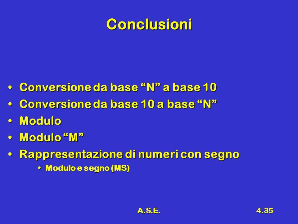A.S.E.4.35 Conclusioni Conversione da base N a base 10Conversione da base N a base 10 Conversione da base 10 a base NConversione da base 10 a base N M