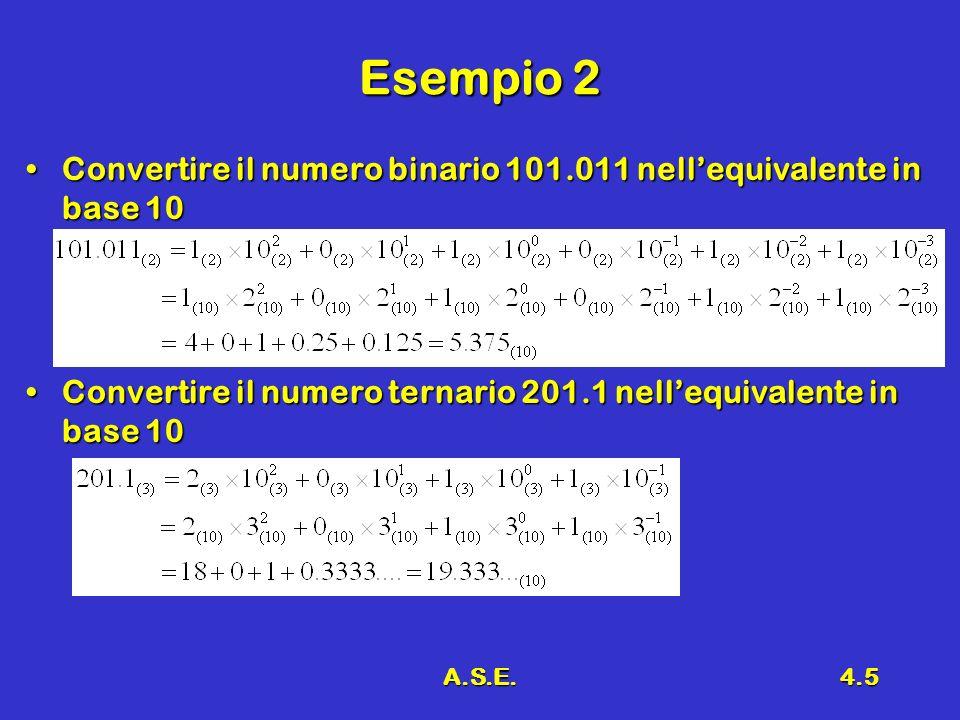 A.S.E.4.5 Esempio 2 Convertire il numero binario 101.011 nellequivalente in base 10Convertire il numero binario 101.011 nellequivalente in base 10 Convertire il numero ternario 201.1 nellequivalente in base 10Convertire il numero ternario 201.1 nellequivalente in base 10