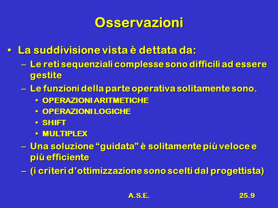 A.S.E.25.9 Osservazioni La suddivisione vista è dettata da:La suddivisione vista è dettata da: –Le reti sequenziali complesse sono difficili ad essere