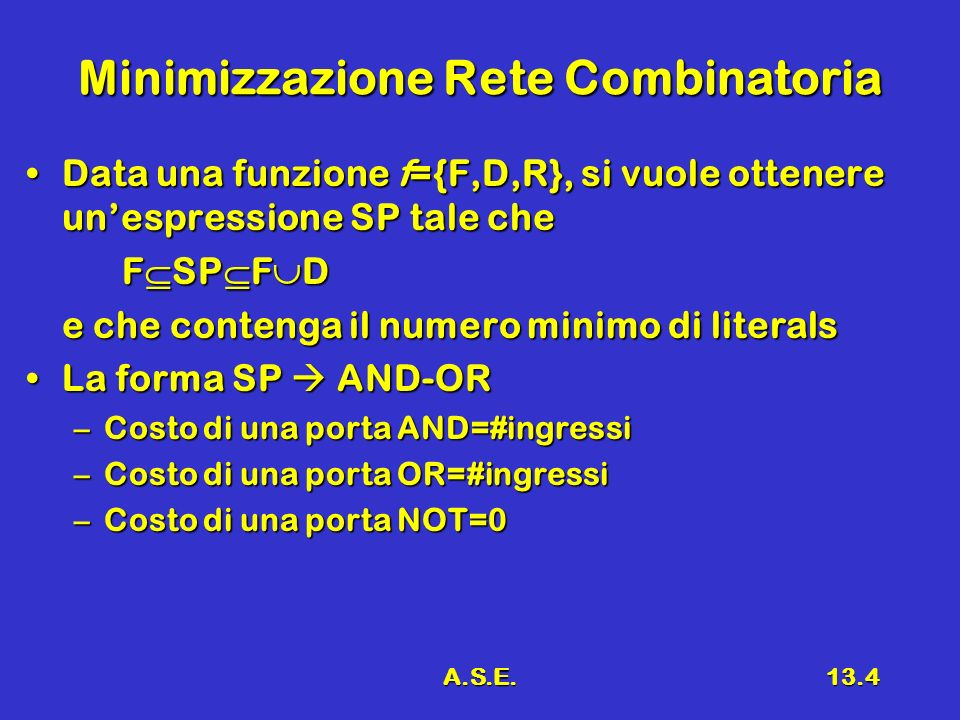A.S.E.13.4 Minimizzazione Rete Combinatoria Data una funzione f={F,D,R}, si vuole ottenere unespressione SP tale cheData una funzione f={F,D,R}, si vuole ottenere unespressione SP tale che F SP F D e che contenga il numero minimo di literals La forma SP AND-ORLa forma SP AND-OR –Costo di una porta AND=#ingressi –Costo di una porta OR=#ingressi –Costo di una porta NOT=0