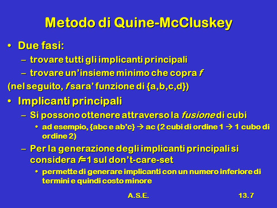 A.S.E.13.7 Metodo di Quine-McCluskey Due fasi:Due fasi: –trovare tutti gli implicanti principali –trovare uninsieme minimo che copra f (nel seguito, f