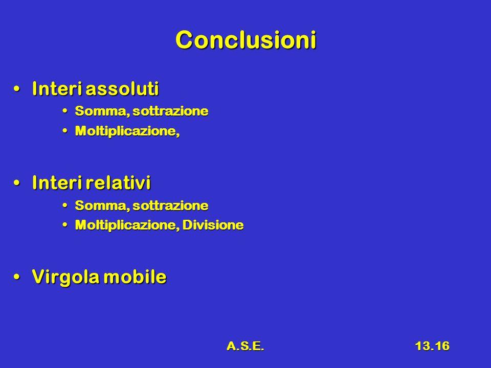 A.S.E.13.16 Conclusioni Interi assolutiInteri assoluti Somma, sottrazioneSomma, sottrazione Moltiplicazione,Moltiplicazione, Interi relativiInteri relativi Somma, sottrazioneSomma, sottrazione Moltiplicazione, DivisioneMoltiplicazione, Divisione Virgola mobileVirgola mobile