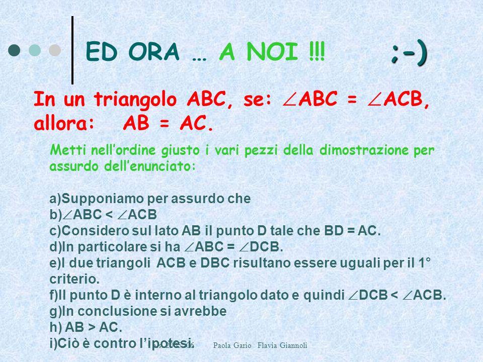 a.s. 2005 -06 Paola Gario Flavia Giannoli ;-) ED ORA … A NOI !!! ;-) In un triangolo ABC, se: ABC = ACB, allora: AB = AC. Metti nellordine giusto i va