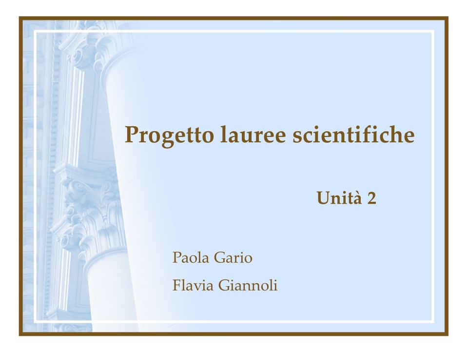 Progetto lauree scientifiche Unità 2 Paola Gario Flavia Giannoli