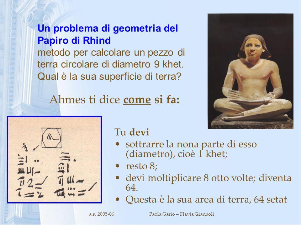 a.s. 2005-06Paola Gario – Flavia Giannoli Ahmes ti dice come si fa: Tu devi sottrarre la nona parte di esso (diametro), cioè 1 khet; resto 8; devi mol