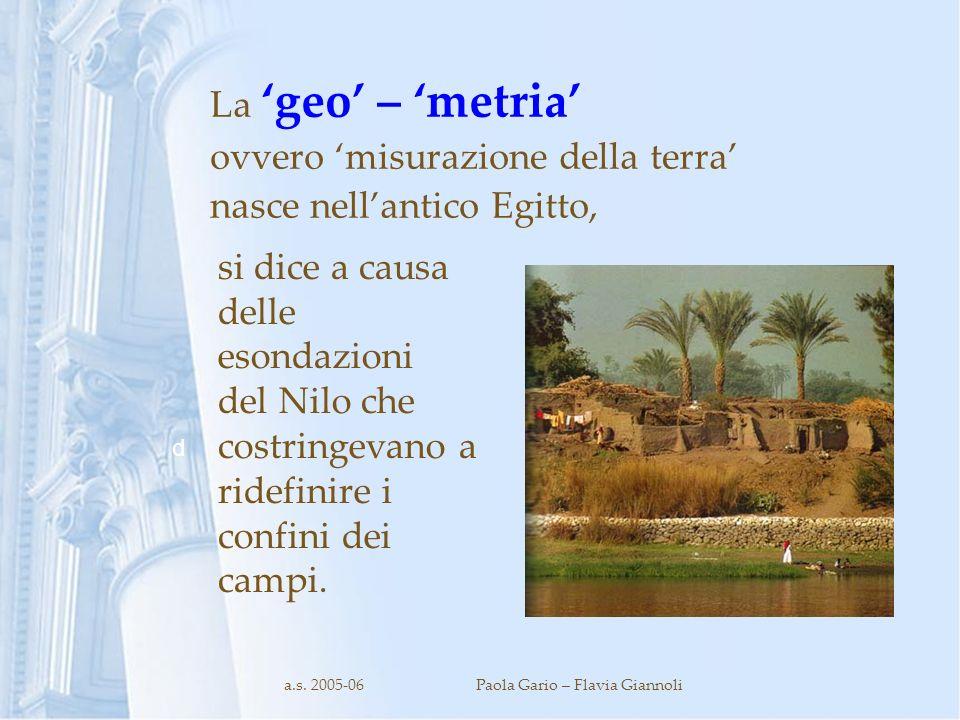 a.s. 2005-06Paola Gario – Flavia Giannoli La geo – metria ovvero misurazione della terra nasce nellantico Egitto, d si dice a causa delle esondazioni