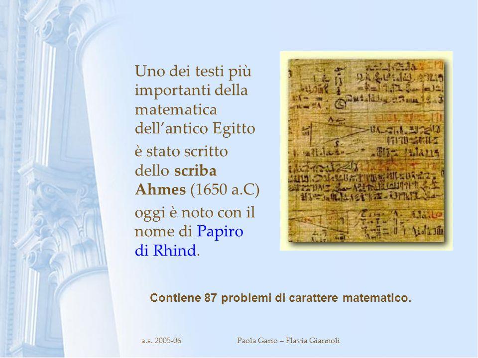 a.s. 2005-06Paola Gario – Flavia Giannoli Uno dei testi più importanti della matematica dellantico Egitto è stato scritto dello scriba Ahmes (1650 a.C